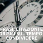 Frasi, citazioni e aforismi sul tempo da condividere