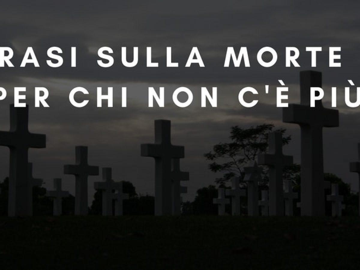 Frasi Sulla Morte E Per Chi Non C E Piu Sapevatelo