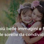 Le più belle immagini e frasi sulle sorelle da condividere
