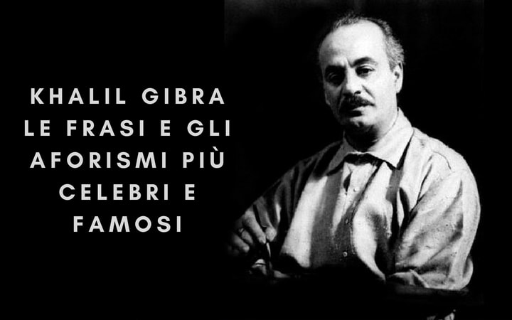 Khalil Gibran: Le frasi e gli aforismi più celebri e famosi