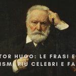 Victor Hugo: Le frasi e gli aforismi più celebri e famosi