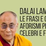 Gli aforismi e frasi del Dalai Lama più celebri e famosi